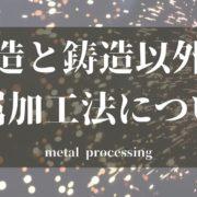鋳造と鋳造以外の金属加工法